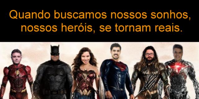 Quando buscamos nossos sonhos, nossos heróis, se tornam reais.